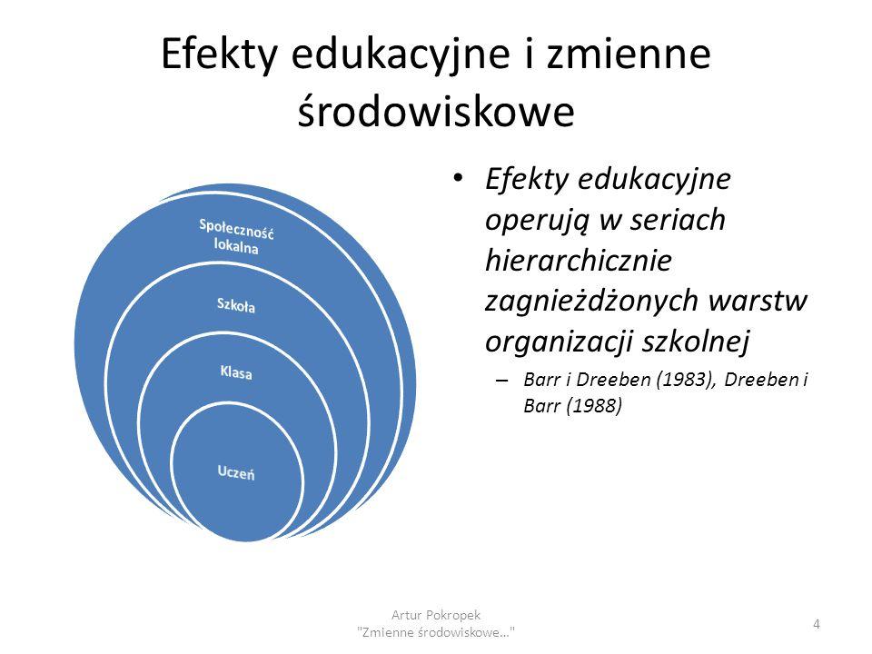 Efekty edukacyjne i zmienne środowiskowe Efekty edukacyjne operują w seriach hierarchicznie zagnieżdżonych warstw organizacji szkolnej – Barr i Dreeben (1983), Dreeben i Barr (1988) 4 Artur Pokropek Zmienne środowiskowe…