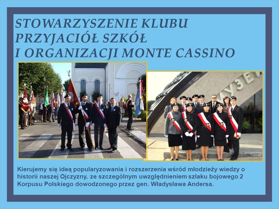 STOWARZYSZENIE KLUBU PRZYJACIÓŁ SZKÓŁ I ORGANIZACJI MONTE CASSINOI ORGANIZACJI MONTE CASSINO Kierujemy się ideą popularyzowania i rozszerzenia wśród młodzieży wiedzy o historii naszej Ojczyzny, ze szczególnym uwzględnieniem szlaku bojowego 2 Korpusu Polskiego dowodzonego przez gen.