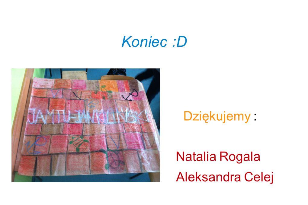 Koniec :D Dziękujemy : Natalia Rogala Aleksandra Celej