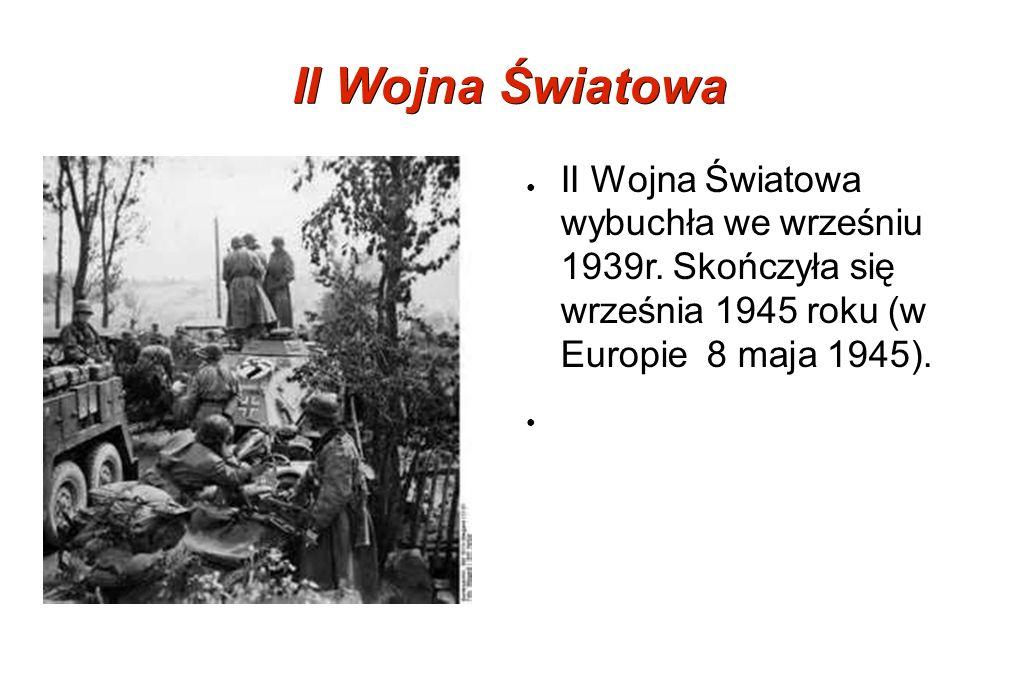 II Wojna Światowa II Wojna Światowa wybuchła we wrześniu 1939r. Skończyła się września 1945 roku (w Europie 8 maja 1945).