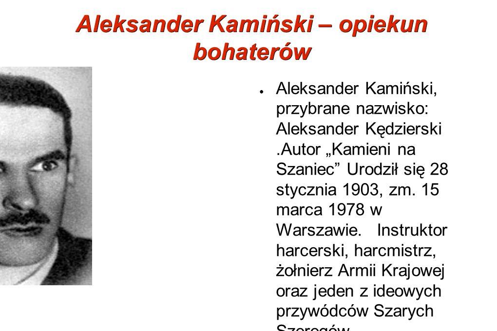 Aleksander Kamiński – opiekun bohaterów Aleksander Kamiński, przybrane nazwisko: Aleksander Kędzierski.Autor Kamieni na Szaniec Urodził się 28 styczni