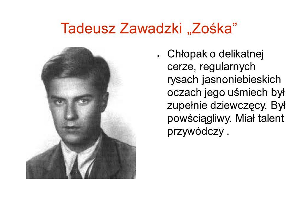 Tadeusz Zawadzki Zośka Chłopak o delikatnej cerze, regularnych rysach jasnoniebieskich oczach jego uśmiech był zupełnie dziewczęcy. Był powściągliwy.