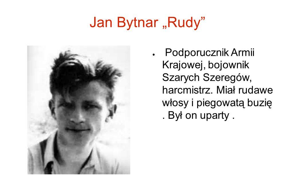 Jan Bytnar Rudy Podporucznik Armii Krajowej, bojownik Szarych Szeregów, harcmistrz. Miał rudawe włosy i piegowatą buzię. Był on uparty.