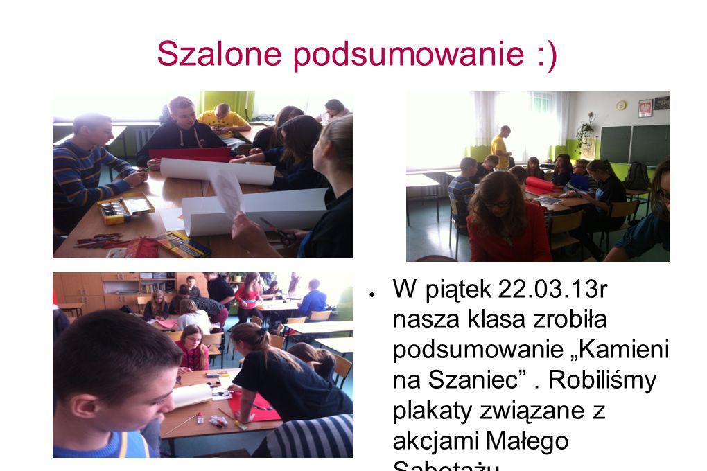 Szalone podsumowanie :) W piątek 22.03.13r nasza klasa zrobiła podsumowanie Kamieni na Szaniec. Robiliśmy plakaty związane z akcjami Małego Sabotażu.