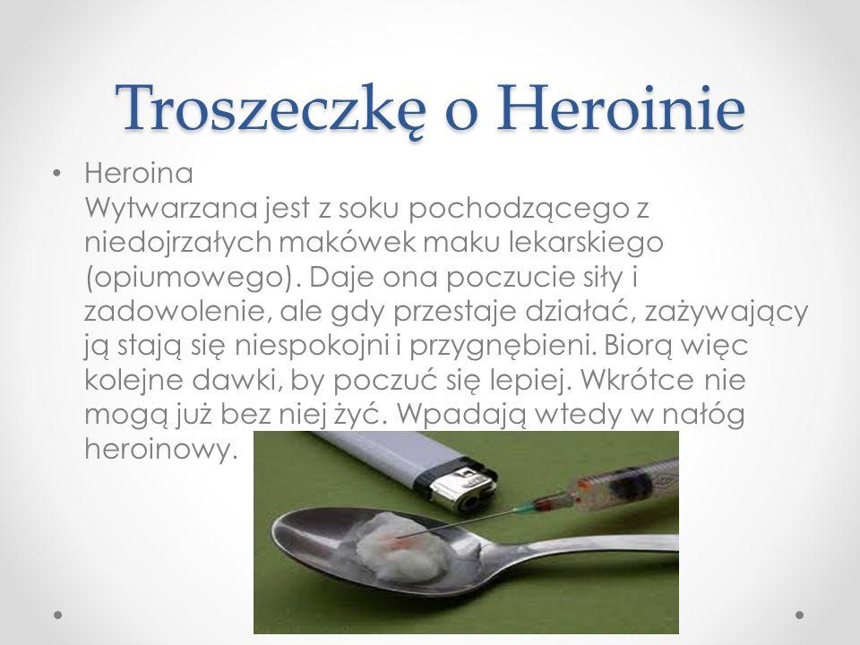 Troszeczkę o Heroinie Heroina Wytwarzana jest z soku pochodzącego z niedojrzałych makówek maku lekarskiego (opiumowego). Daje ona poczucie siły i zado