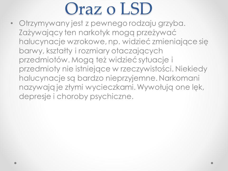 Oraz o LSD Otrzymywany jest z pewnego rodzaju grzyba. Zażywający ten narkotyk mogą przeżywać halucynacje wzrokowe, np. widzieć zmieniające się barwy,