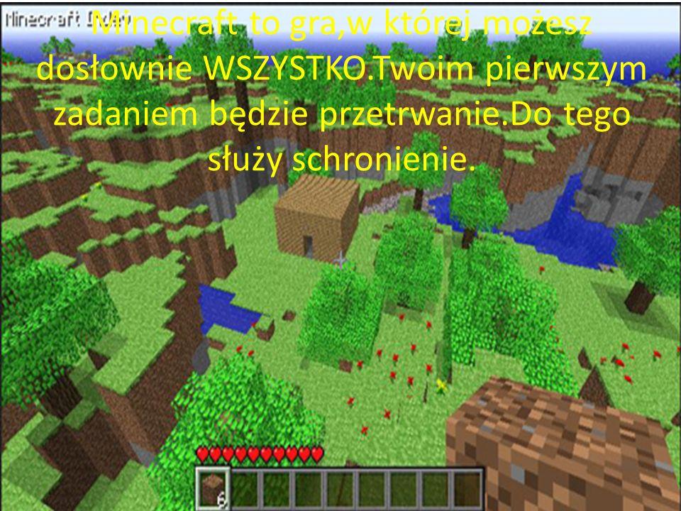 Minecraft to gra,w której możesz dosłownie WSZYSTKO.Twoim pierwszym zadaniem będzie przetrwanie.Do tego służy schronienie.