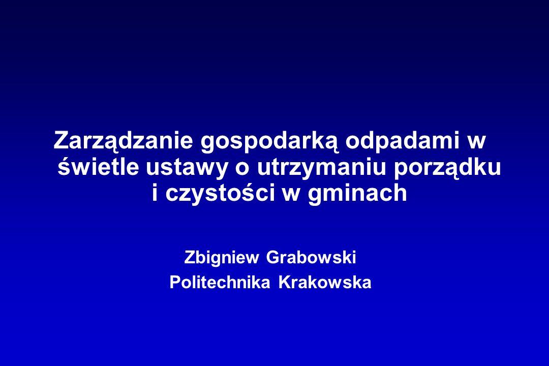 Zarządzanie gospodarką odpadami w świetle ustawy o utrzymaniu porządku i czystości w gminach Zbigniew Grabowski Politechnika Krakowska