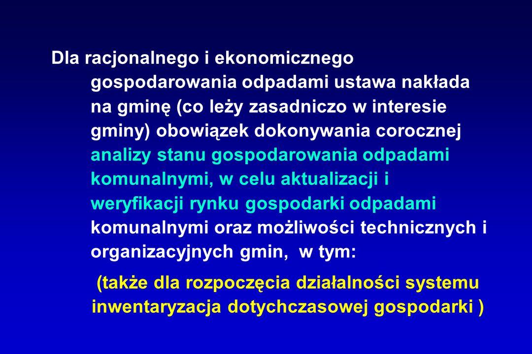 Dla racjonalnego i ekonomicznego gospodarowania odpadami ustawa nakłada na gminę (co leży zasadniczo w interesie gminy) obowiązek dokonywania corocznej analizy stanu gospodarowania odpadami komunalnymi, w celu aktualizacji i weryfikacji rynku gospodarki odpadami komunalnymi oraz możliwości technicznych i organizacyjnych gmin, w tym: (także dla rozpoczęcia działalności systemu inwentaryzacja dotychczasowej gospodarki )
