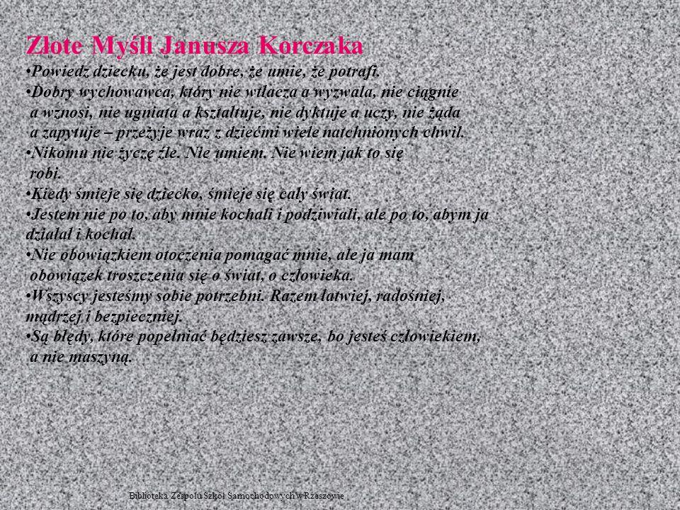 Złote Myśli Janusza Korczaka Powiedz dziecku, że jest dobre, że umie, że potrafi. Dobry wychowawca, który nie wtłacza a wyzwala, nie ciągnie a wznosi,