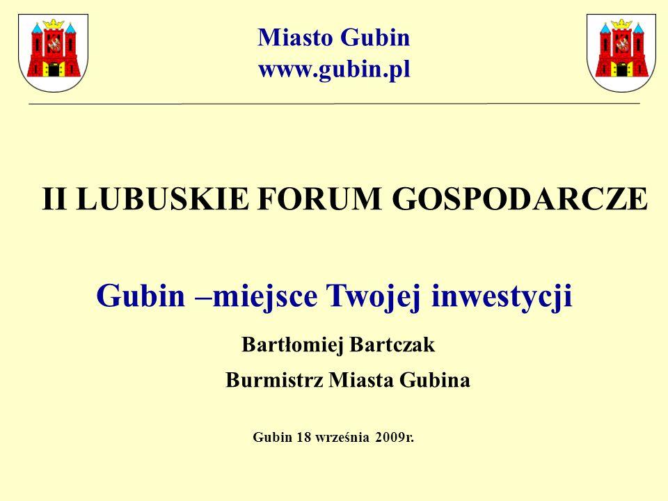 Miasto Gubin www.gubin.pl II LUBUSKIE FORUM GOSPODARCZE Gubin –miejsce Twojej inwestycji Bartłomiej Bartczak Burmistrz Miasta Gubina Gubin 18 września 2009r.