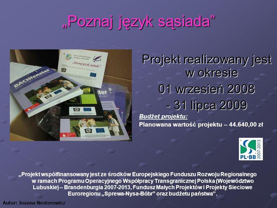 Poznaj język sąsiada Projekt realizowany jest w okresie 01 wrzesień 2008 - 31 lipca 2009 Budżet projektu: Planowana wartość projektu – 44.640,00 zł Autor: Joanna Nesterowicz Projekt współfinansowany jest ze środków Europejskiego Funduszu Rozwoju Regionalnego w ramach Programu Operacyjnego Współpracy Transgranicznej Polska (Województwo Lubuskie) – Brandenburgia 2007-2013, Fundusz Małych Projektów i Projekty Sieciowe Euroregionu Sprewa-Nysa-Bóbr oraz budżetu państwa.