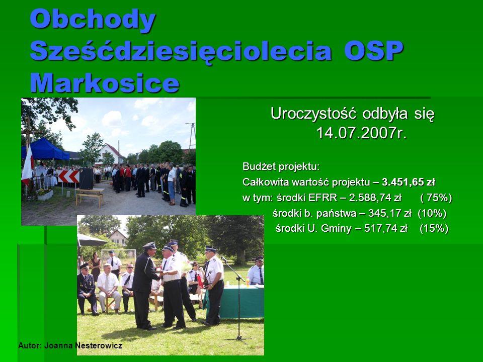 Obchody Sześćdziesięciolecia OSP Markosice Uroczystość odbyła się 14.07.2007r. Budżet projektu: Całkowita wartość projektu – 3.451,65 zł w tym: środki