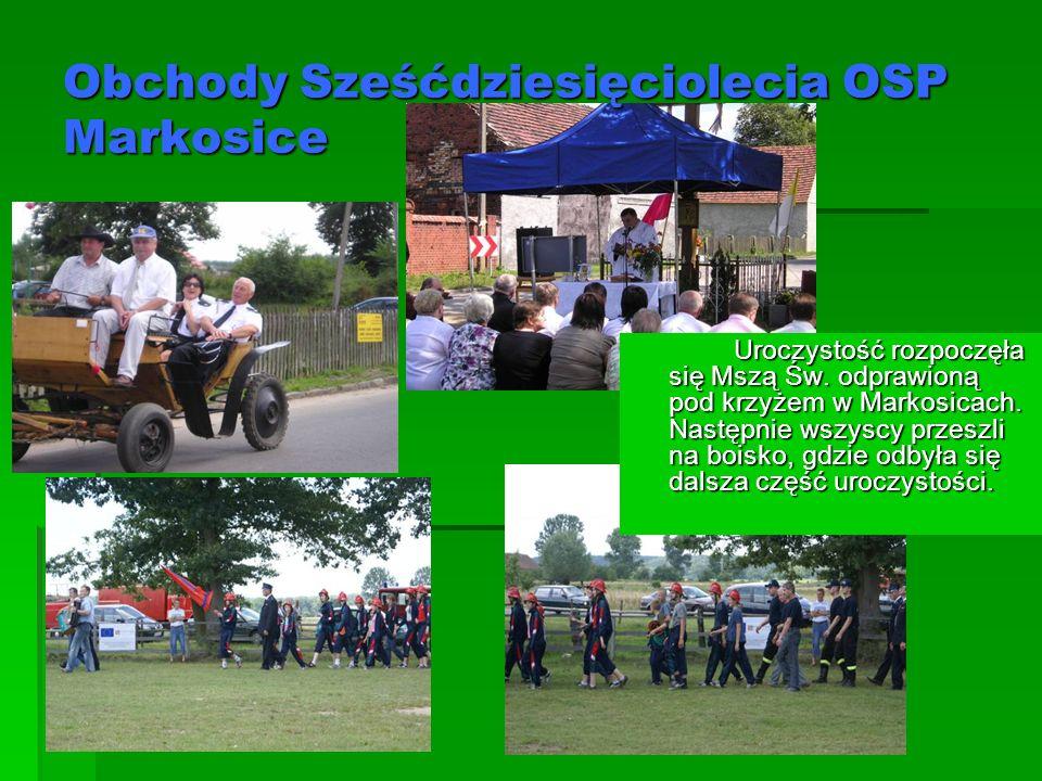 Obchody Sześćdziesięciolecia OSP Markosice Uroczystość rozpoczęła się Mszą Św. odprawioną pod krzyżem w Markosicach. Następnie wszyscy przeszli na boi