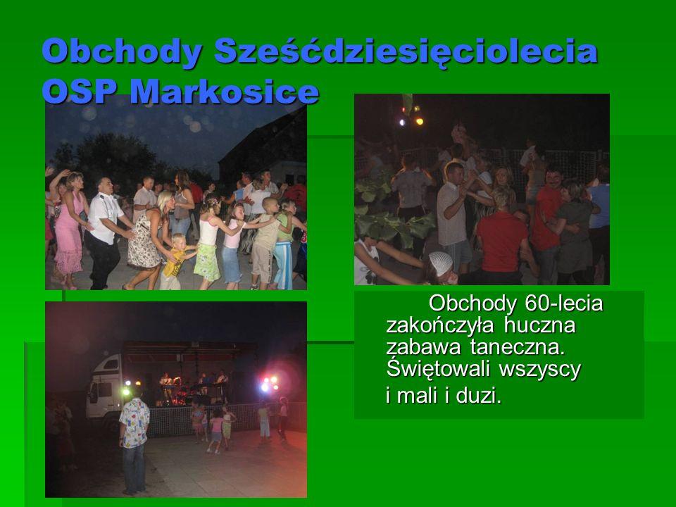 Obchody Sześćdziesięciolecia OSP Markosice Obchody 60-lecia zakończyła huczna zabawa taneczna. Świętowali wszyscy i mali i duzi. i mali i duzi.