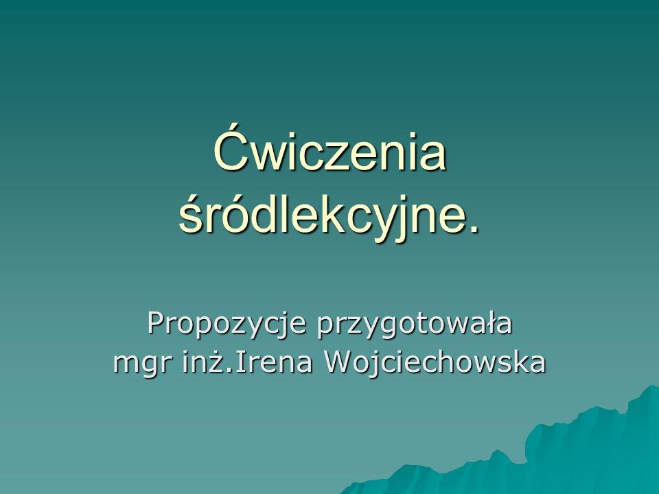 Ćwiczenia śródlekcyjne. Propozycje przygotowała mgr inż.Irena Wojciechowska
