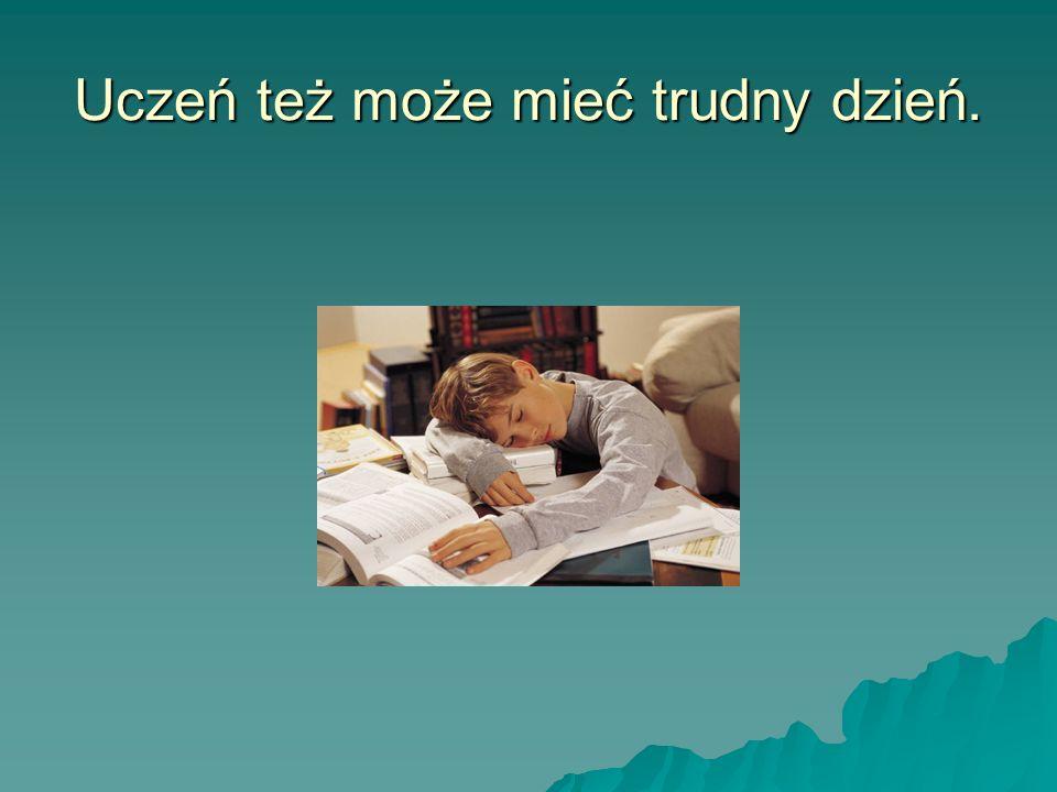 Uczeń też może mieć trudny dzień.