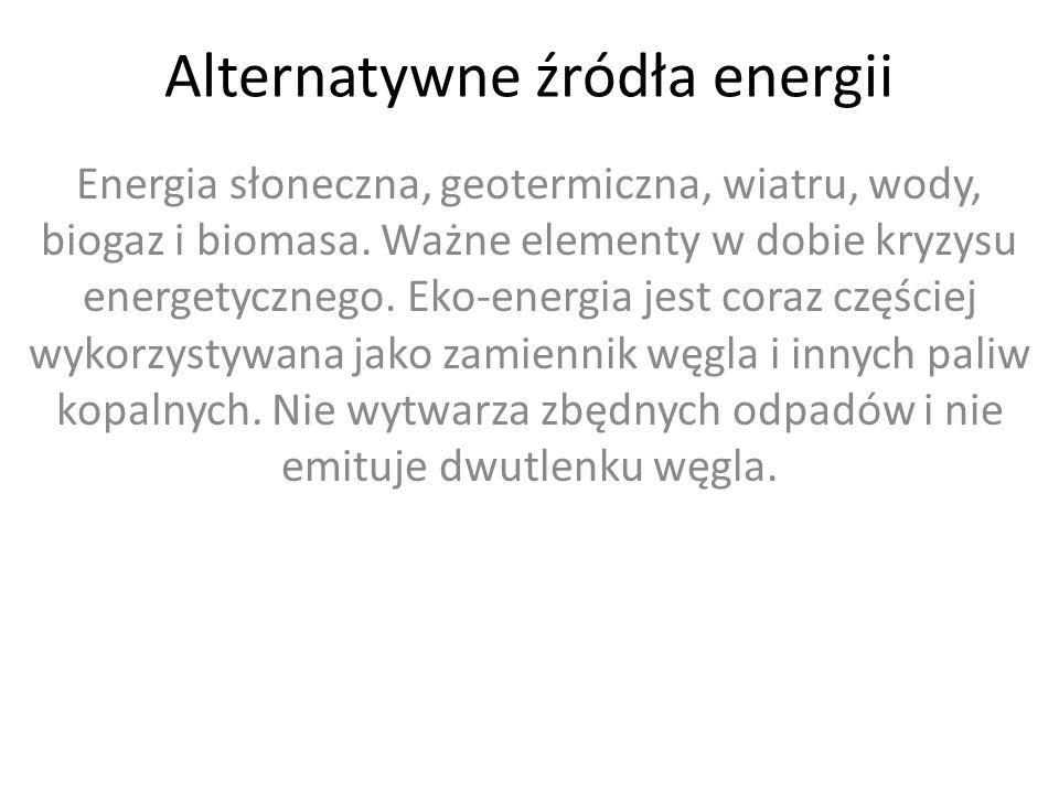 Alternatywne źródła energii Energia słoneczna, geotermiczna, wiatru, wody, biogaz i biomasa.
