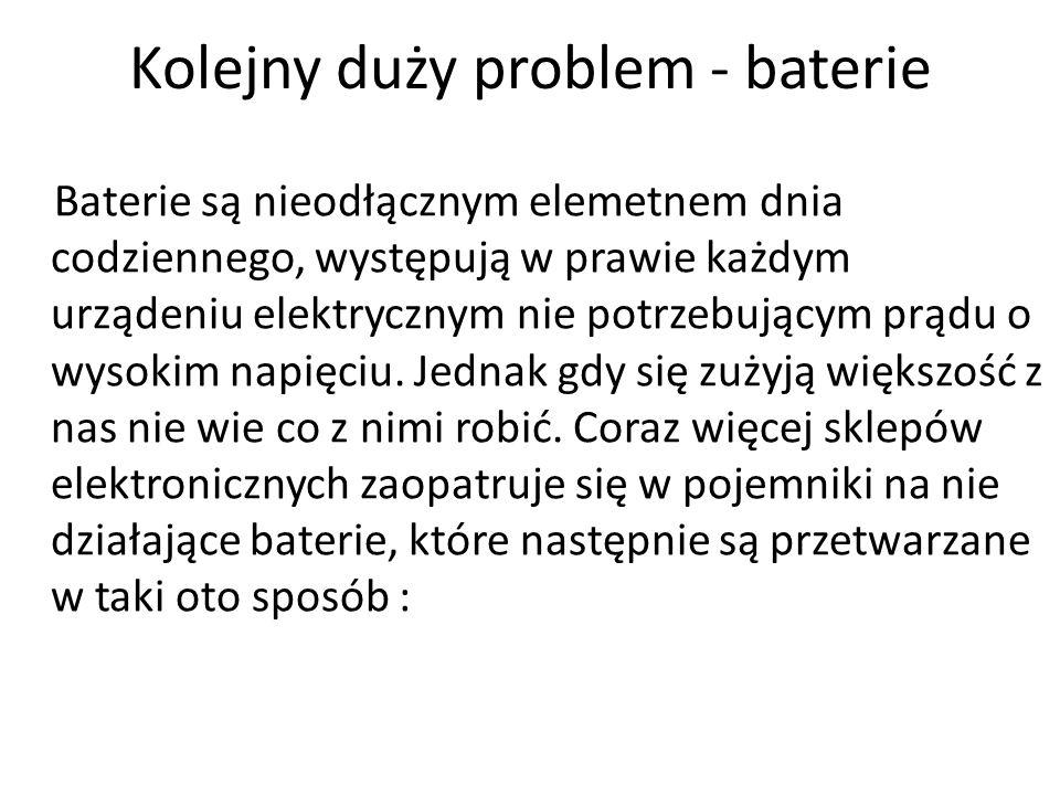 Kolejny duży problem - baterie Baterie są nieodłącznym elemetnem dnia codziennego, występują w prawie każdym urządeniu elektrycznym nie potrzebującym prądu o wysokim napięciu.