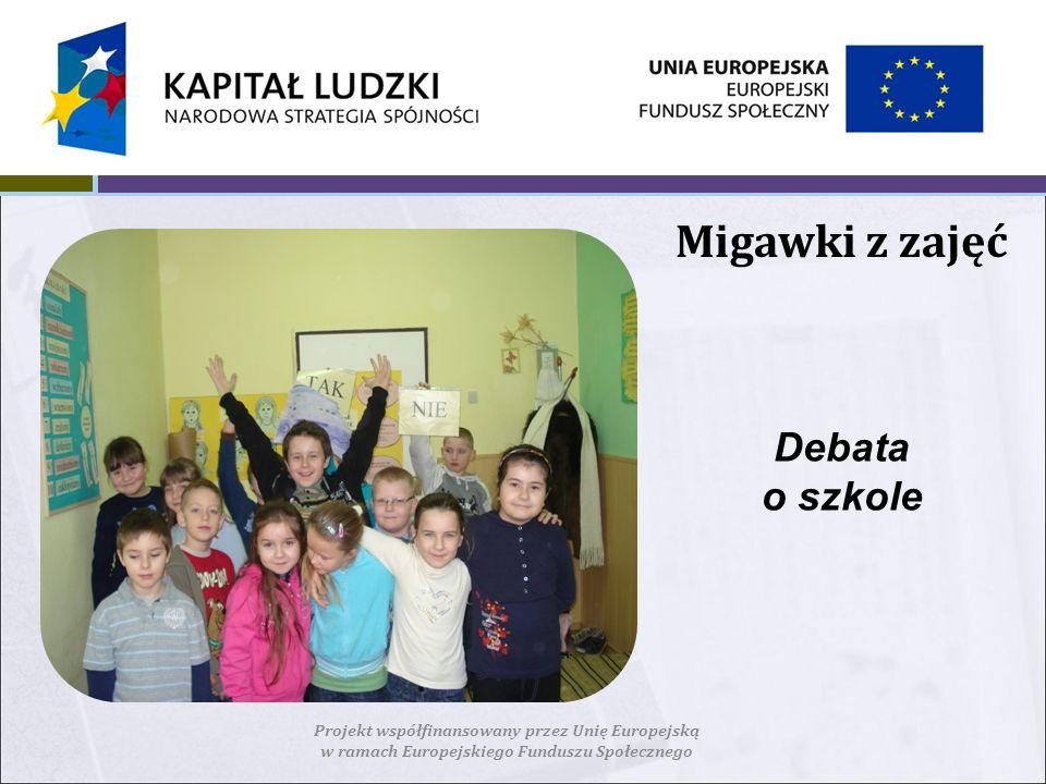 Migawki z zajęć Projekt współfinansowany przez Unię Europejską w ramach Europejskiego Funduszu Społecznego Debata o szkole