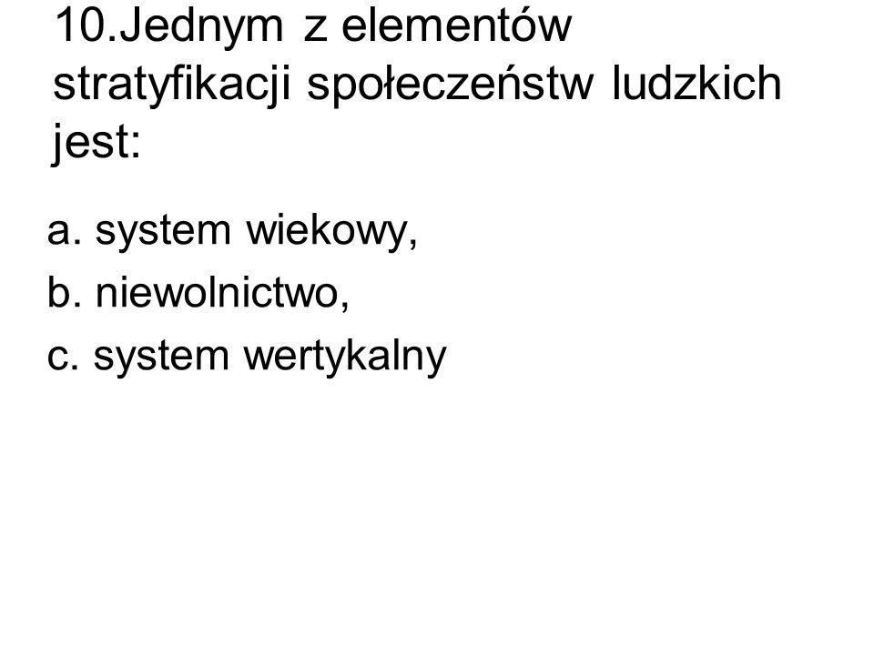 10.Jednym z elementów stratyfikacji społeczeństw ludzkich jest: a. system wiekowy, b. niewolnictwo, c. system wertykalny