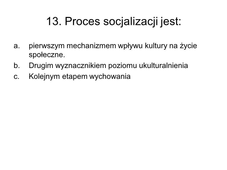 13. Proces socjalizacji jest: a.pierwszym mechanizmem wpływu kultury na życie społeczne. b.Drugim wyznacznikiem poziomu ukulturalnienia c.Kolejnym eta