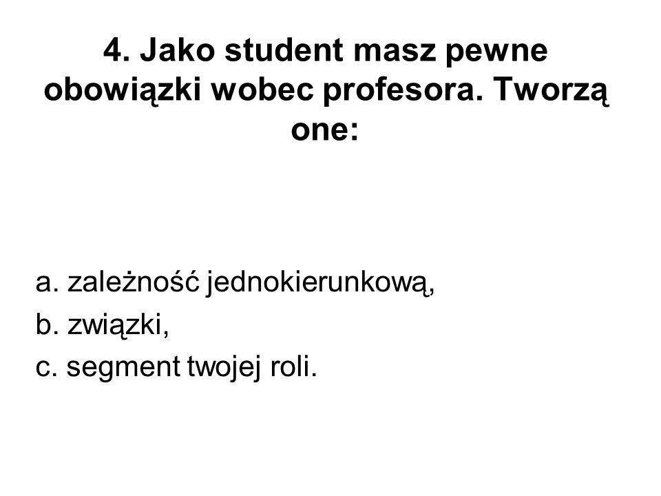 4. Jako student masz pewne obowiązki wobec profesora. Tworzą one: a. zależność jednokierunkową, b. związki, c. segment twojej roli.