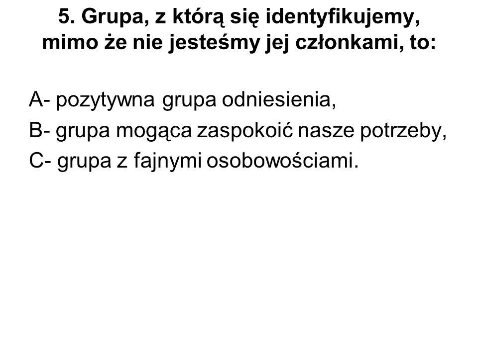 5. Grupa, z którą się identyfikujemy, mimo że nie jesteśmy jej członkami, to: A- pozytywna grupa odniesienia, B- grupa mogąca zaspokoić nasze potrzeby