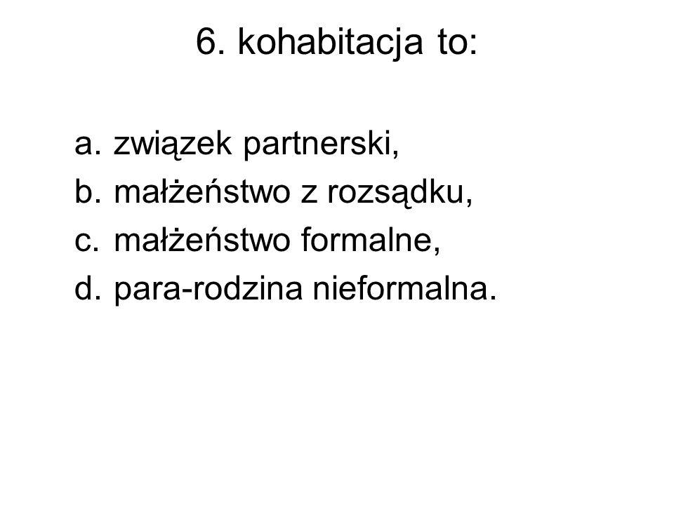 6. kohabitacja to: a.związek partnerski, b.małżeństwo z rozsądku, c.małżeństwo formalne, d.para-rodzina nieformalna.