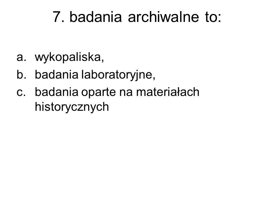 7. badania archiwalne to: a.wykopaliska, b.badania laboratoryjne, c.badania oparte na materiałach historycznych