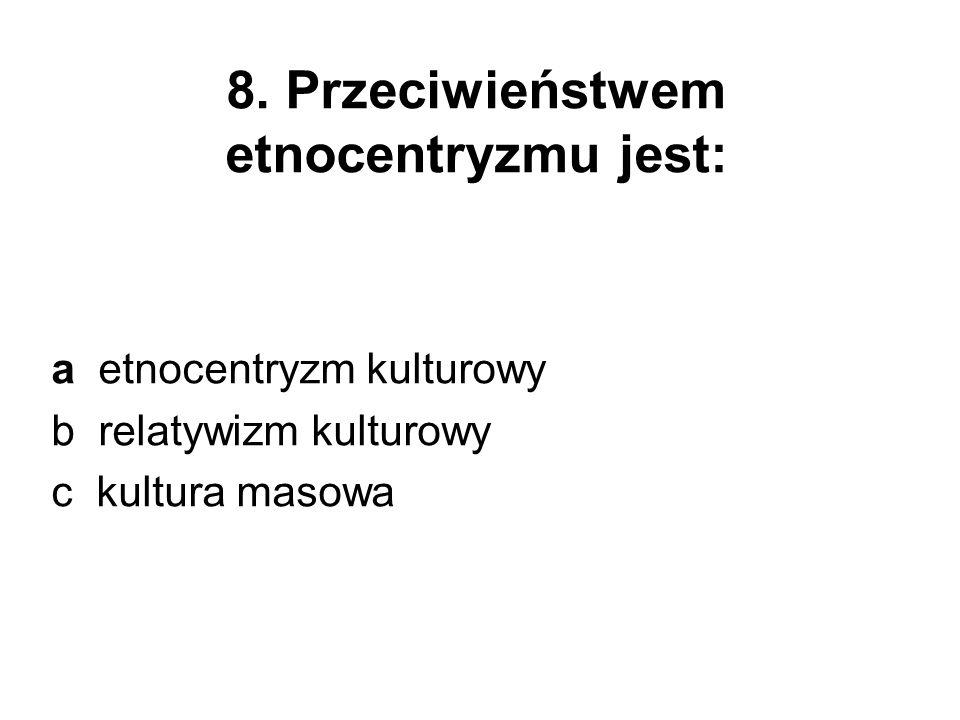 a etnocentryzm kulturowy b relatywizm kulturowy c kultura masowa 8. Przeciwieństwem etnocentryzmu jest: