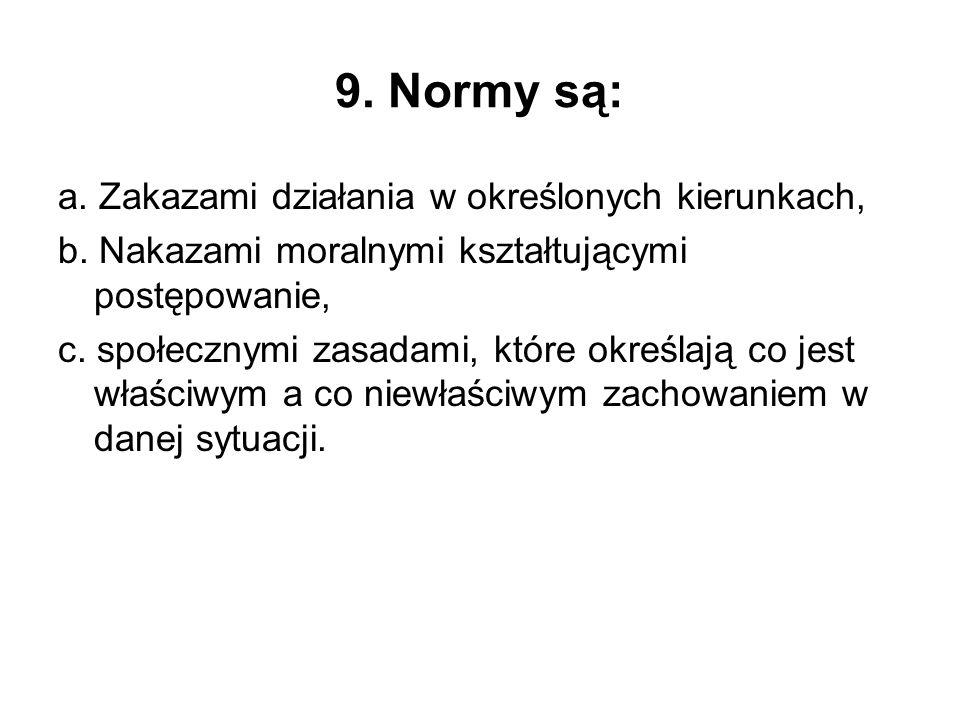 9. Normy są: a. Zakazami działania w określonych kierunkach, b. Nakazami moralnymi kształtującymi postępowanie, c. społecznymi zasadami, które określa