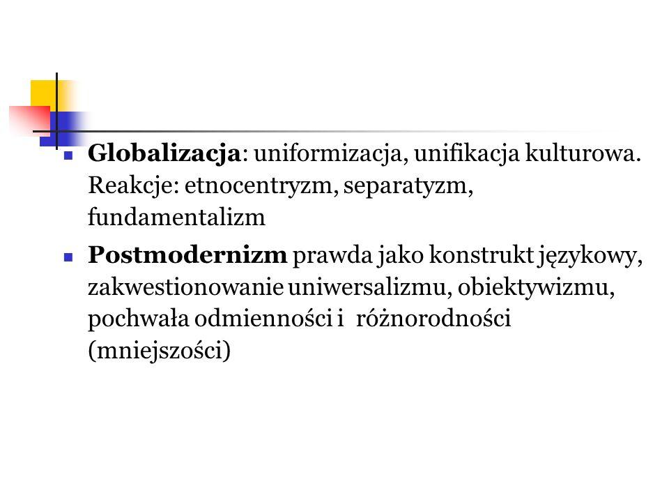 Globalizacja: uniformizacja, unifikacja kulturowa. Reakcje: etnocentryzm, separatyzm, fundamentalizm Postmodernizm prawda jako konstrukt językowy, zak