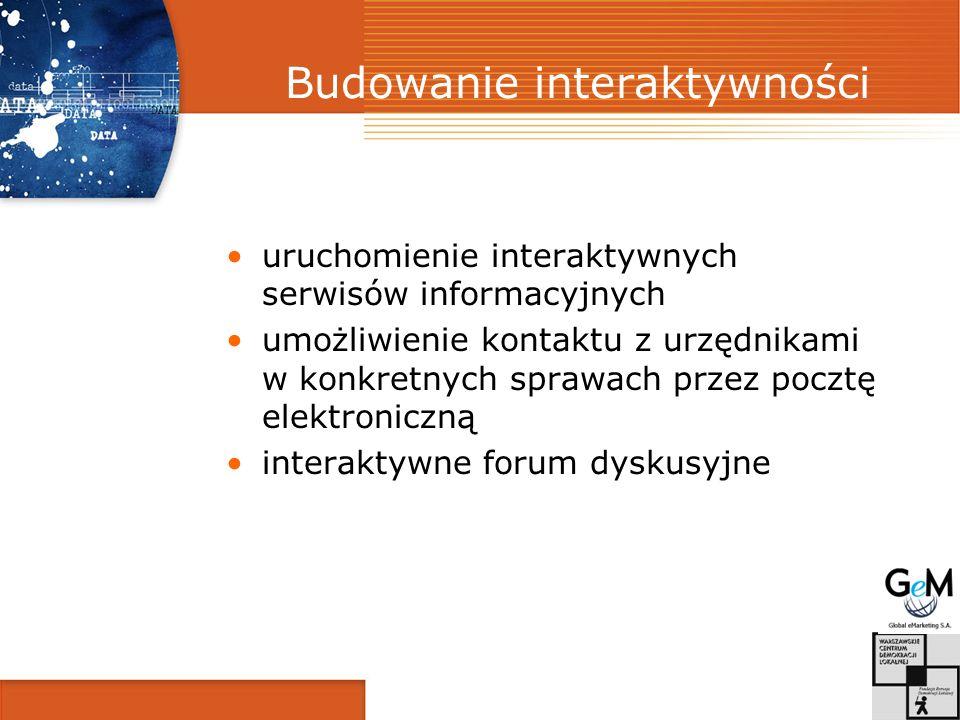 Budowanie interaktywności uruchomienie interaktywnych serwisów informacyjnych umożliwienie kontaktu z urzędnikami w konkretnych sprawach przez pocztę elektroniczną interaktywne forum dyskusyjne