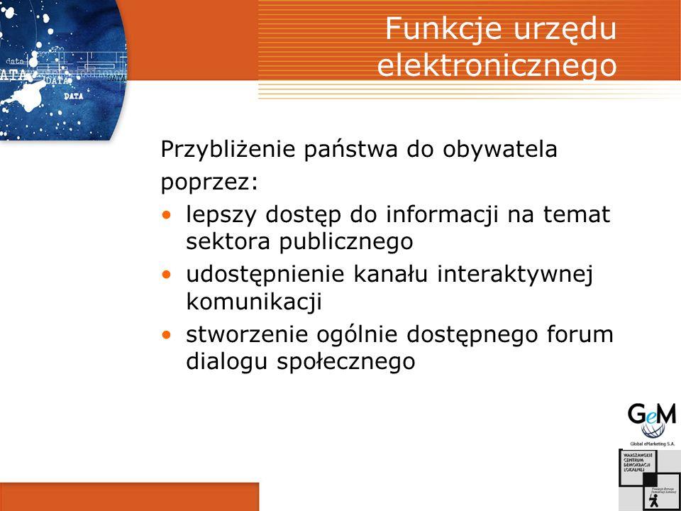 Funkcje urzędu elektronicznego Przybliżenie państwa do obywatela poprzez: lepszy dostęp do informacji na temat sektora publicznego udostępnienie kanału interaktywnej komunikacji stworzenie ogólnie dostępnego forum dialogu społecznego