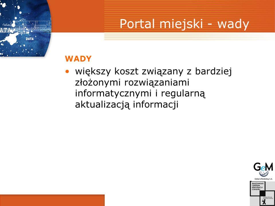 Portal miejski - wady WADY większy koszt związany z bardziej złożonymi rozwiązaniami informatycznymi i regularną aktualizacją informacji