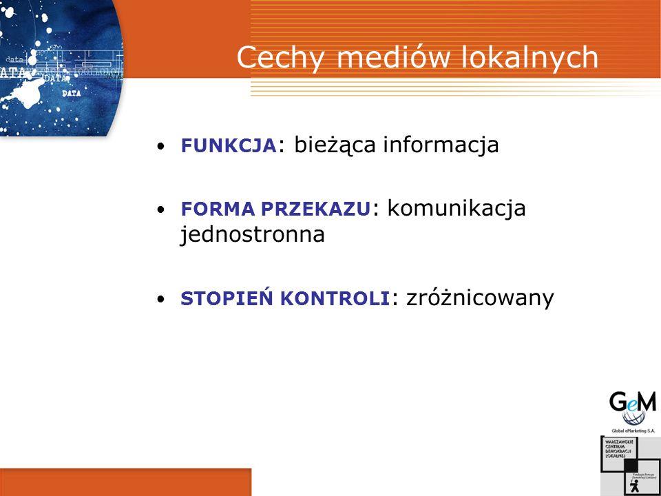 Cechy mediów lokalnych FUNKCJA : bieżąca informacja FORMA PRZEKAZU : komunikacja jednostronna STOPIEŃ KONTROLI : zróżnicowany
