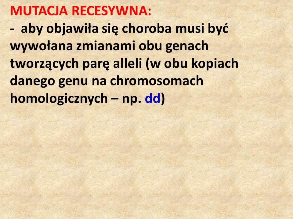 MUTACJA RECESYWNA: - aby objawiła się choroba musi być wywołana zmianami obu genach tworzących parę alleli (w obu kopiach danego genu na chromosomach homologicznych – np.
