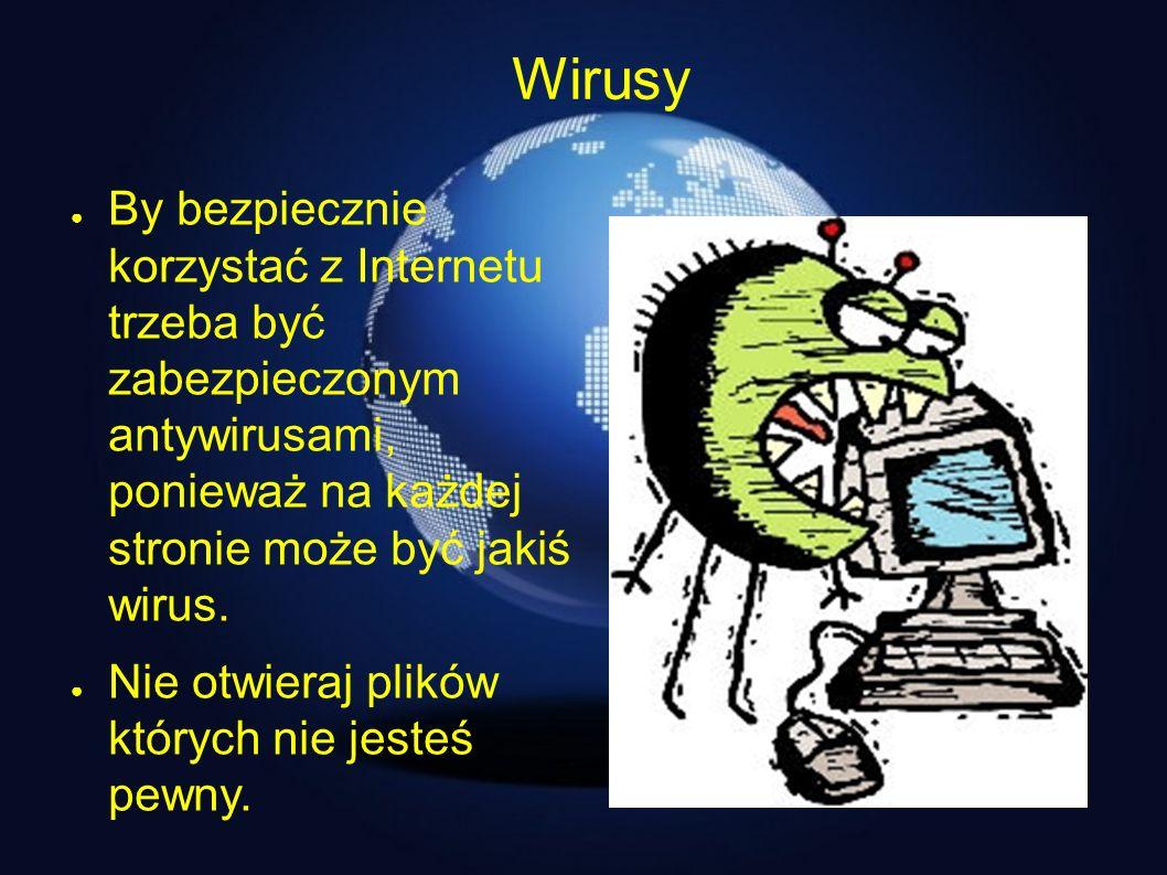 Wirusy By bezpiecznie korzystać z Internetu trzeba być zabezpieczonym antywirusami, ponieważ na każdej stronie może być jakiś wirus. Nie otwieraj plik