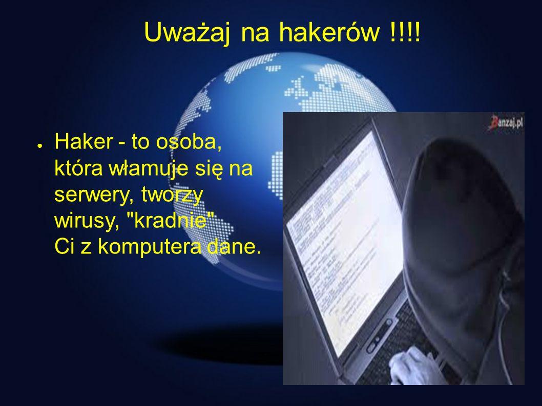 Uważaj na hakerów !!!! Haker - to osoba, która włamuje się na serwery, tworzy wirusy,