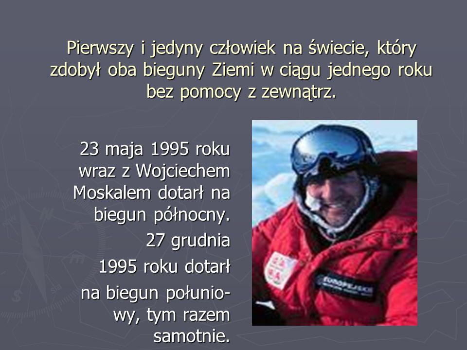 Pierwszy i jedyny człowiek na świecie, który zdobył oba bieguny Ziemi w ciągu jednego roku bez pomocy z zewnątrz. 23 maja 1995 roku wraz z Wojciechem