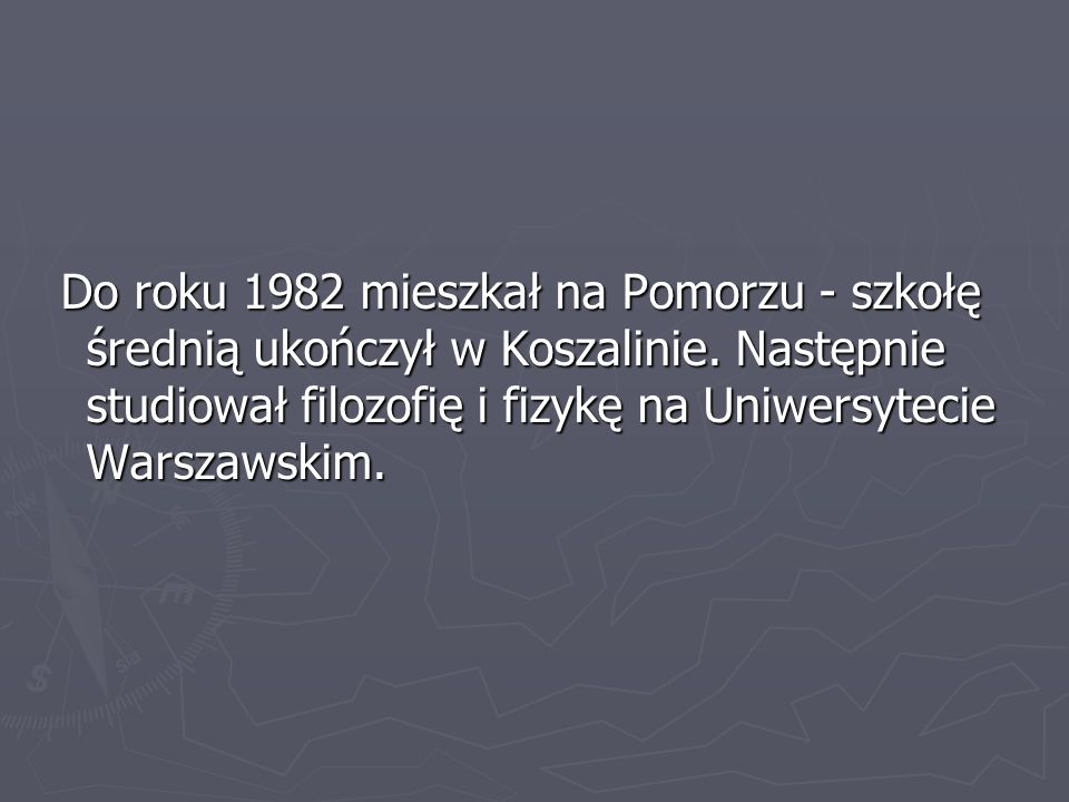Do roku 1982 mieszkał na Pomorzu - szkołę średnią ukończył w Koszalinie. Następnie studiował filozofię i fizykę na Uniwersytecie Warszawskim. Do roku