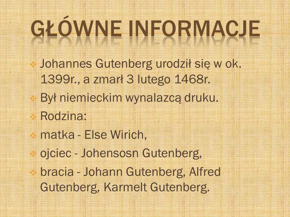 Johannes Gutenberg urodził się w ok. 1399r., a zmarł 3 lutego 1468r. Był niemieckim wynalazcą druku. Rodzina: matka - Else Wirich, ojciec - Johensosn
