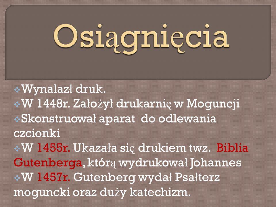 Wynalaz ł druk. W 1448r. Za ł o ż y ł drukarni ę w Moguncji Skonstruowa ł aparat do odlewania czcionki W 1455r. Ukaza ł a si ę drukiem twz. Biblia Gut
