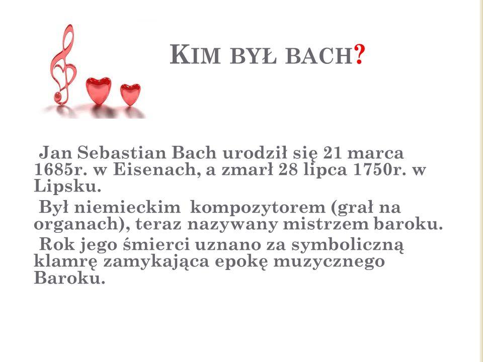 K IM BYŁ BACH ? Jan Sebastian Bach urodził się 21 marca 1685r. w Eisenach, a zmarł 28 lipca 1750r. w Lipsku. Był niemieckim kompozytorem (grał na orga