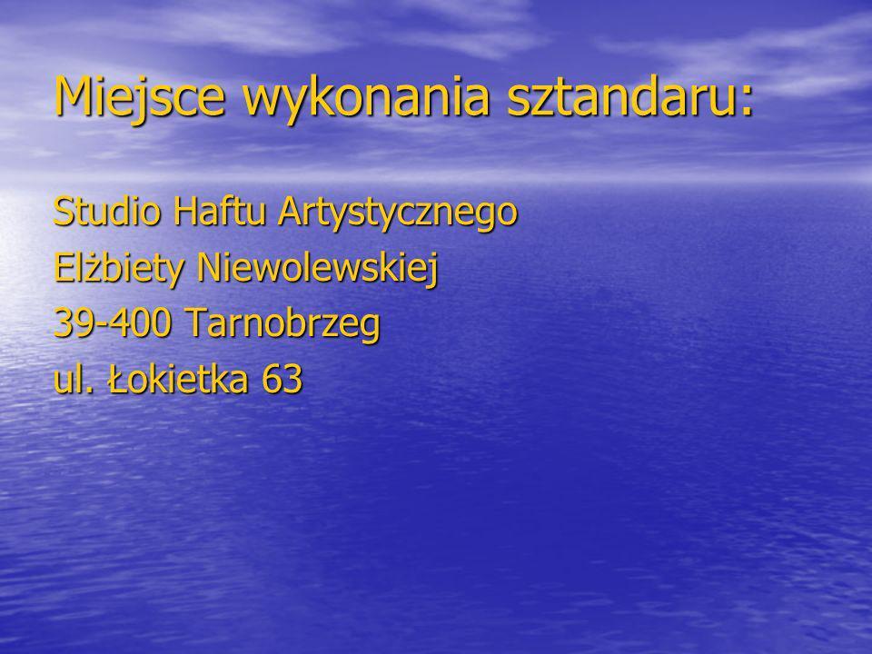 Miejsce wykonania sztandaru: Studio Haftu Artystycznego Elżbiety Niewolewskiej 39-400 Tarnobrzeg ul.