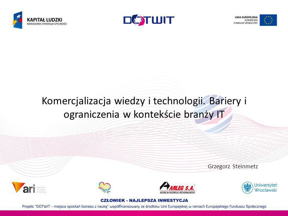 Komercjalizacja wiedzy i technologii. Bariery i ograniczenia w kontekście branży IT Grzegorz Steinmetz