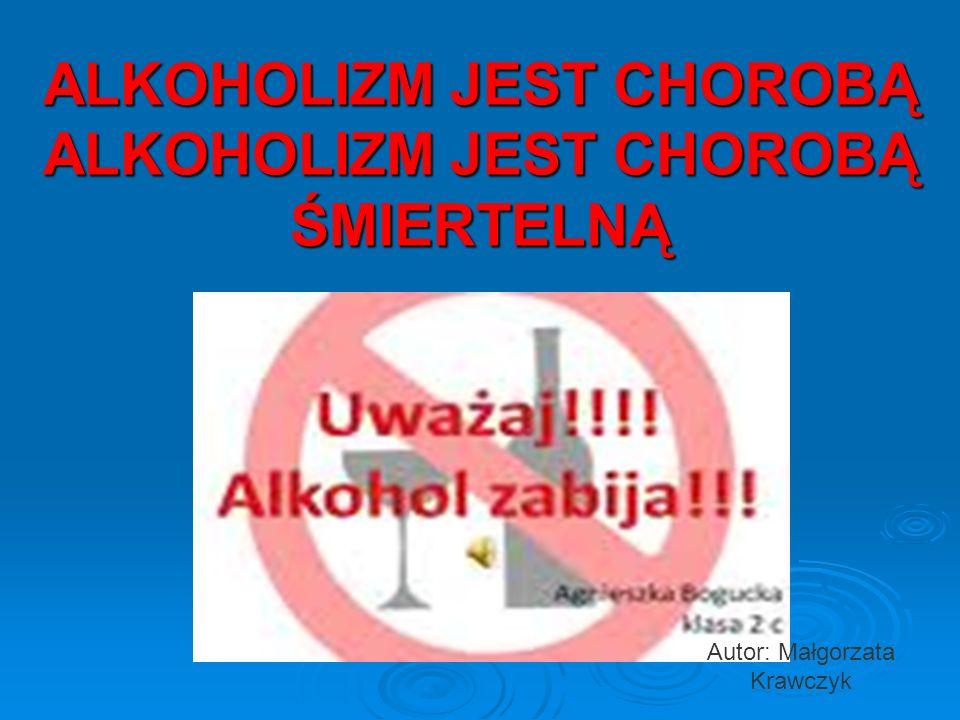 ALKOHOLIZM JEST CHOROBĄ ALKOHOLIZM JEST CHOROBĄ ŚMIERTELNĄ Autor: Małgorzata Krawczyk