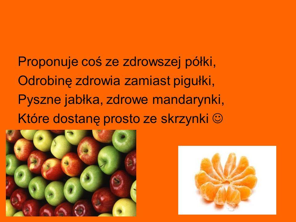 Proponuje coś ze zdrowszej półki, Odrobinę zdrowia zamiast pigułki, Pyszne jabłka, zdrowe mandarynki, Które dostanę prosto ze skrzynki