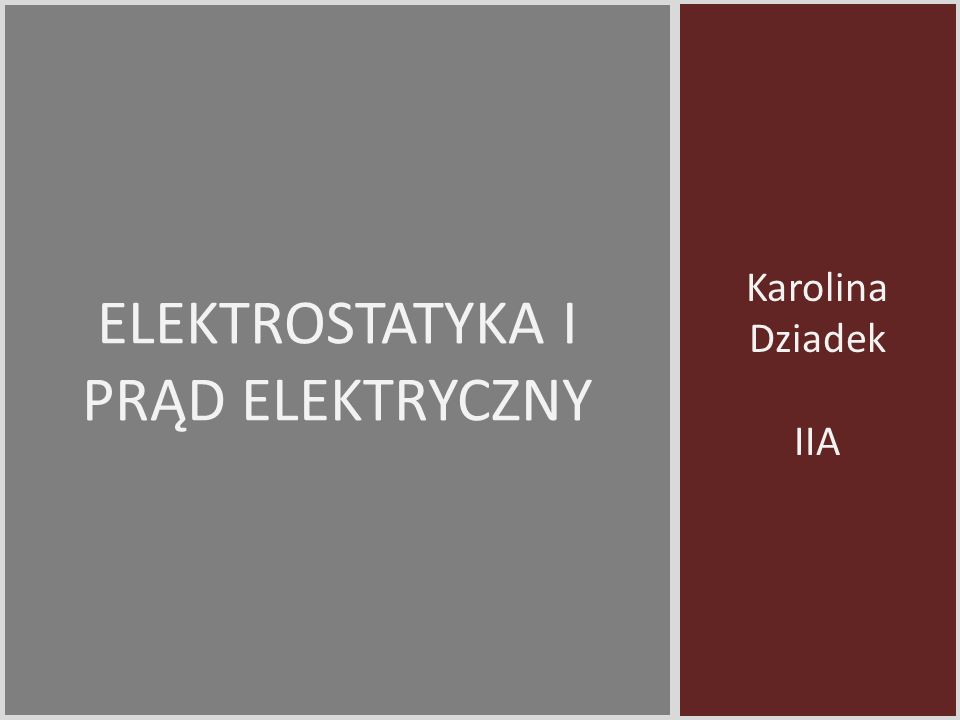 Karolina Dziadek IIA ELEKTROSTATYKA I PRĄD ELEKTRYCZNY